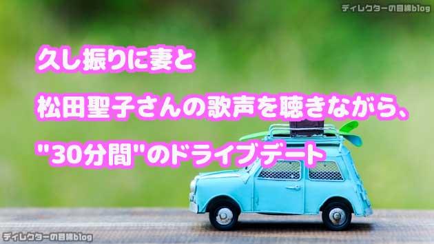 久し振りに妻と松田聖子さんの歌声を聴きながら、30分間のドライブデート